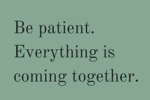 Inspirational quote: Be patient, everything is coming together.