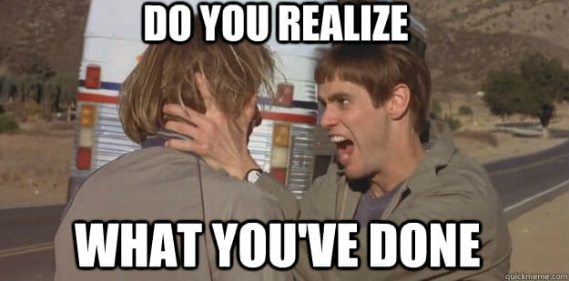 Jim Carrey and Jeff Daniels in Dumb & Dumber, Do you realize what you've done meme