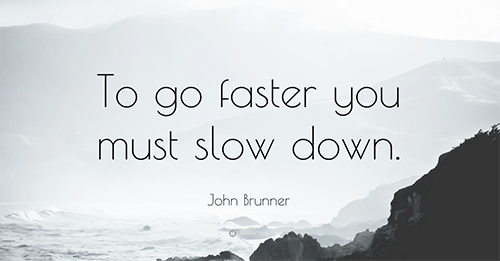 Inspirational quote, to go faster, you must slow down